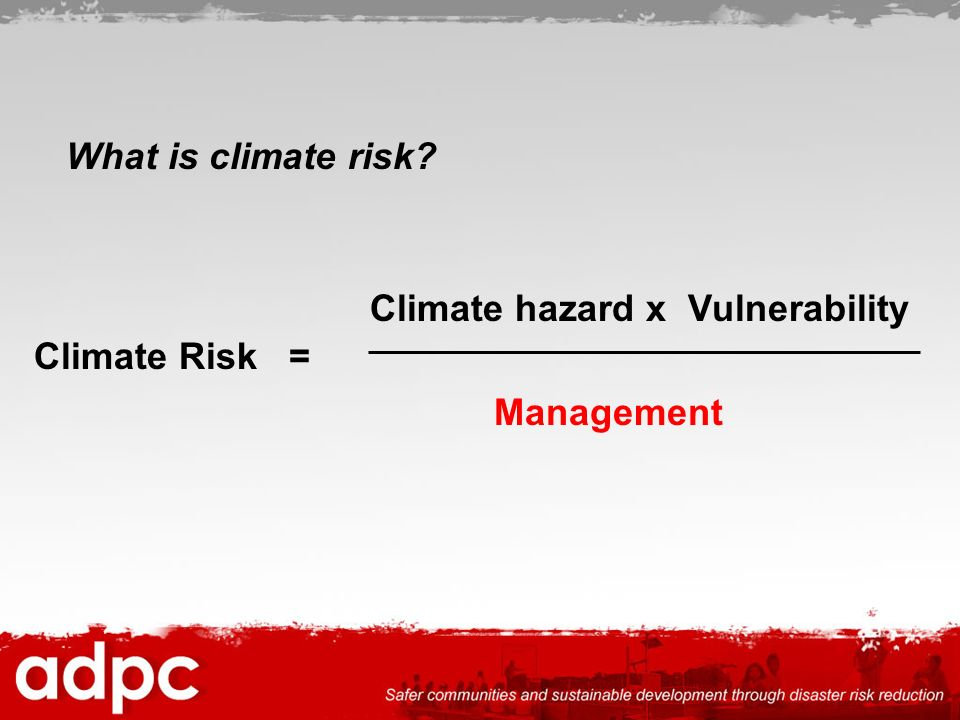 What is climate risk Climate hazard x Vulnerability Climate Risk = Management