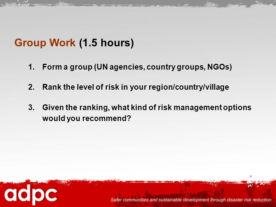 Group Work (1.5 hours) Form a group (UN agencies, country groups, NGOs) Rank the level of risk in your region/country/village.