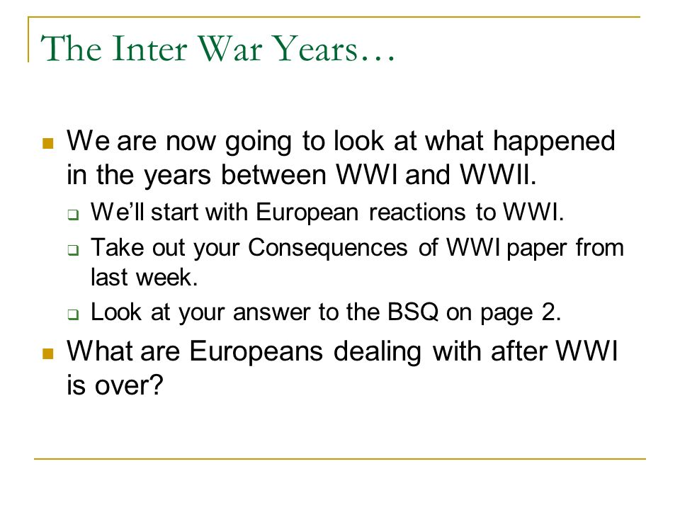 The Inter War Years… We are now going to look at what happened in the years between WWI and WWII. We'll start with European reactions to WWI.