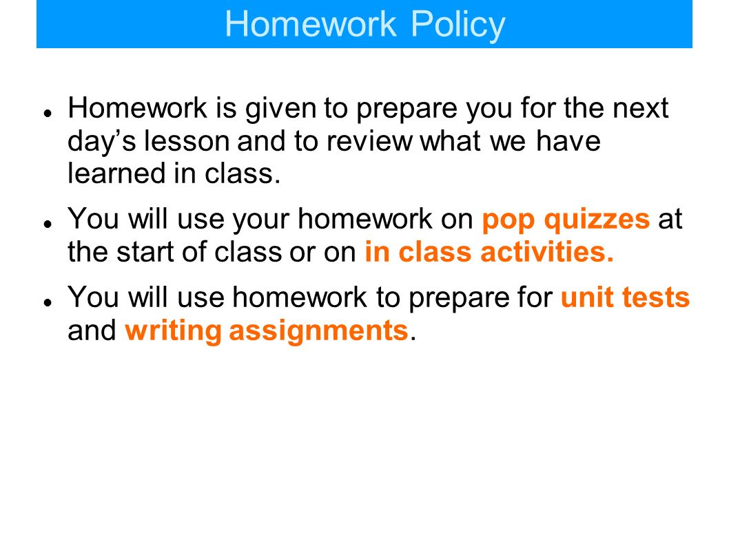 Homework PolicyHomework is given to prepare you for the next day's lesson and to review what we have learned in class.