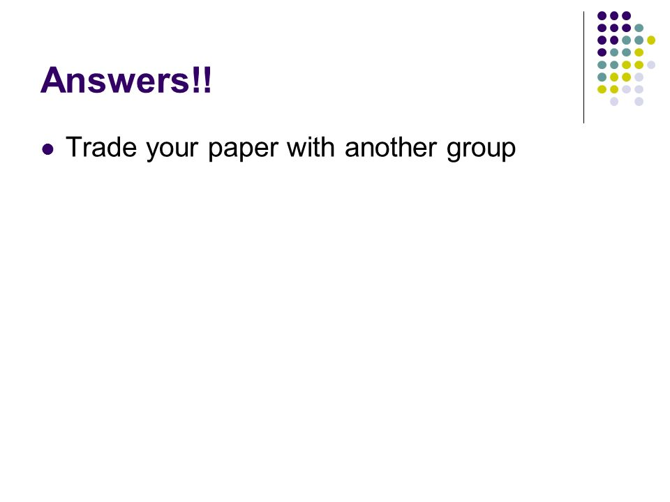 Answers!! Trade your paper with another group