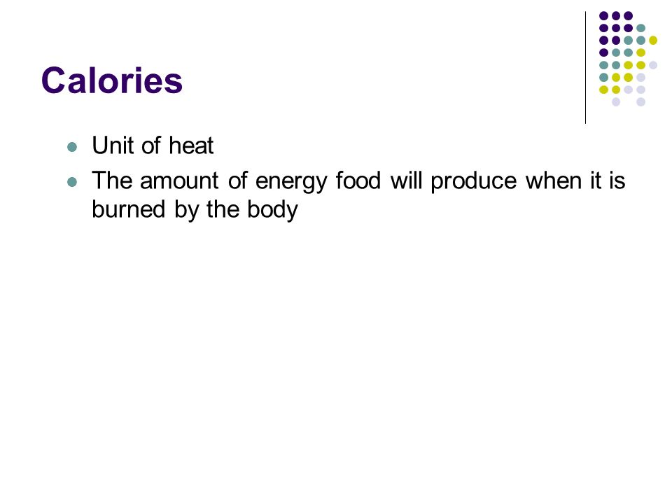 Calories Unit of heat The amount of energy food will produce when it is burned by the body