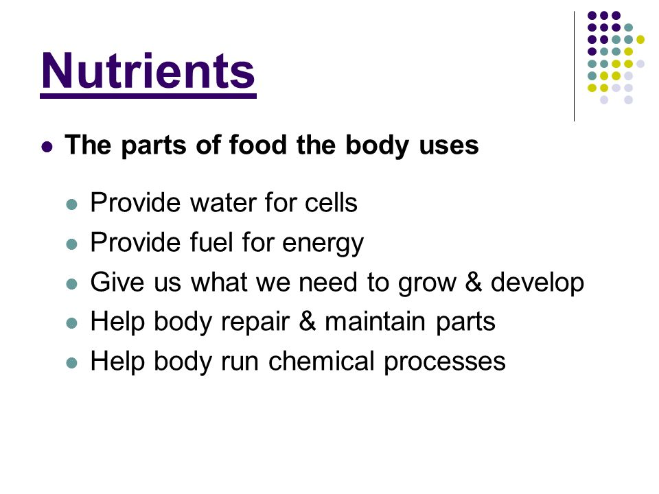 Nutrients The parts of food the body uses Provide water for cells