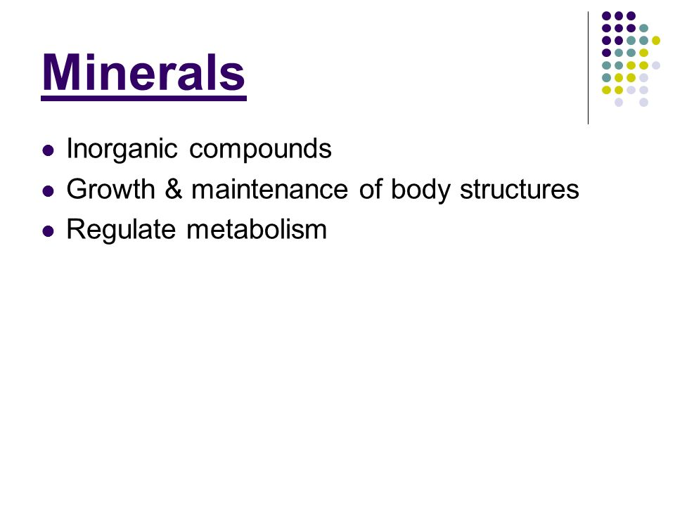 Minerals Inorganic compounds Growth & maintenance of body structures