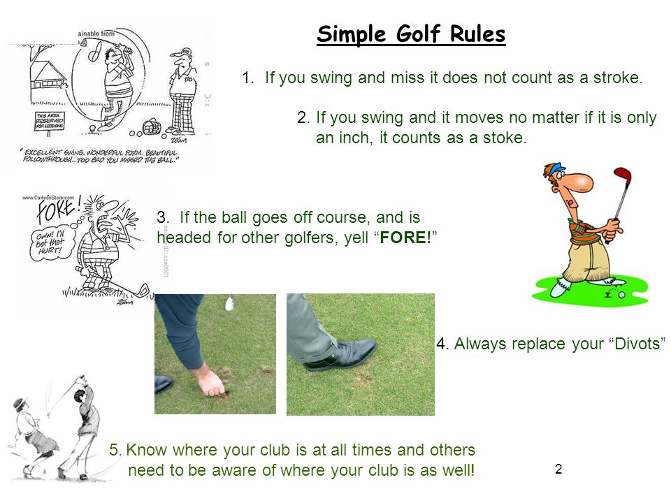 Simple Golf Rules 1. If you swing and miss it does not count as a stroke. 2. If you swing and it moves no matter if it is only.