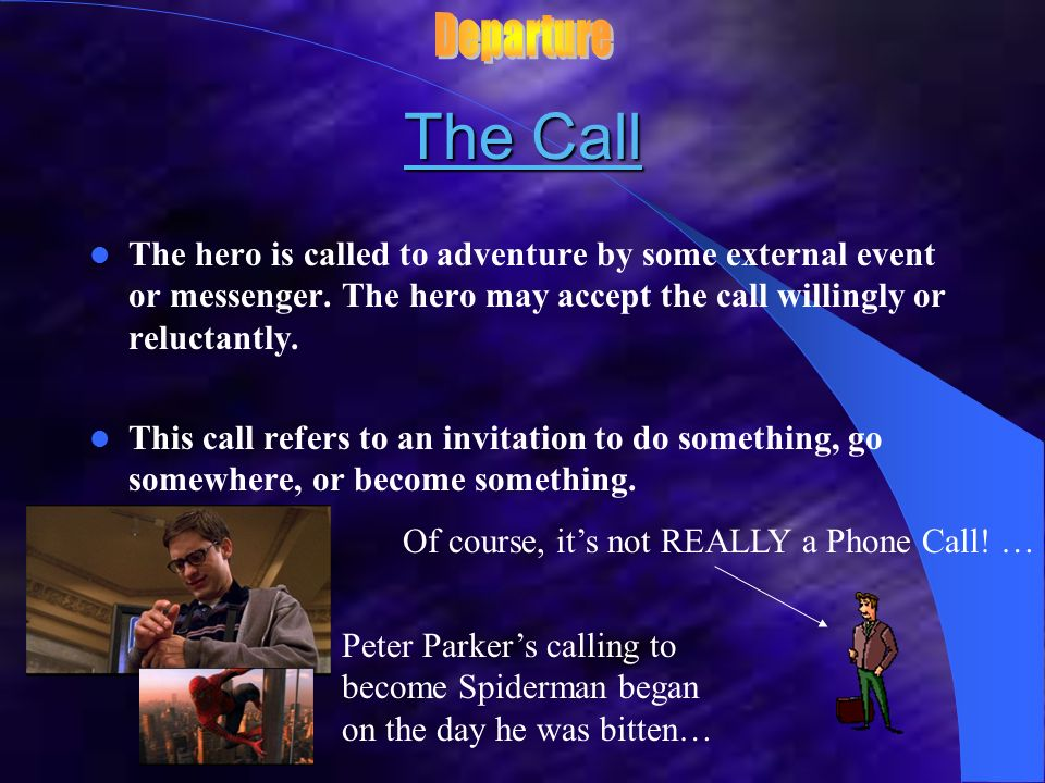 Departure The Call. The hero is called to adventure by some external event or messenger. The hero may accept the call willingly or reluctantly.