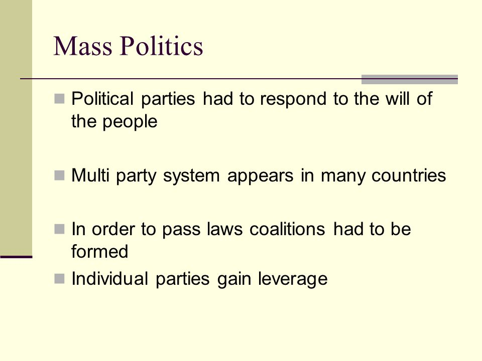 Mass Politics Political parties had to respond to the will of the people. Multi party system appears in many countries.