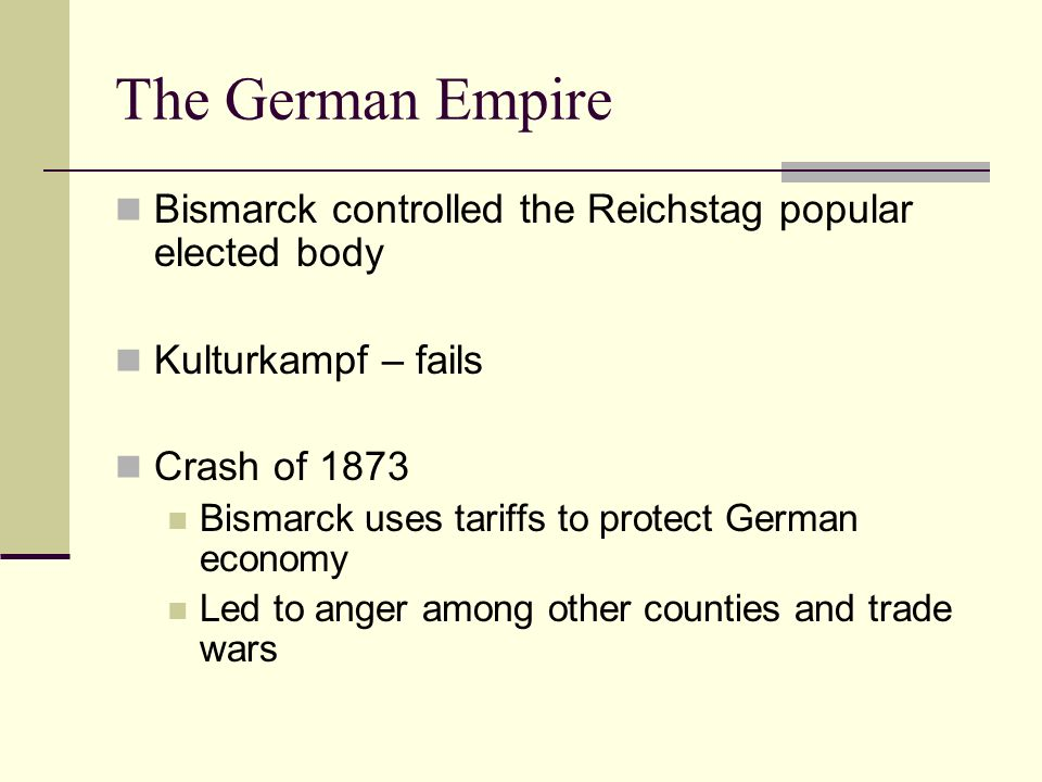 The German EmpireBismarck controlled the Reichstag popular elected body. Kulturkampf – fails. Crash of 1873.