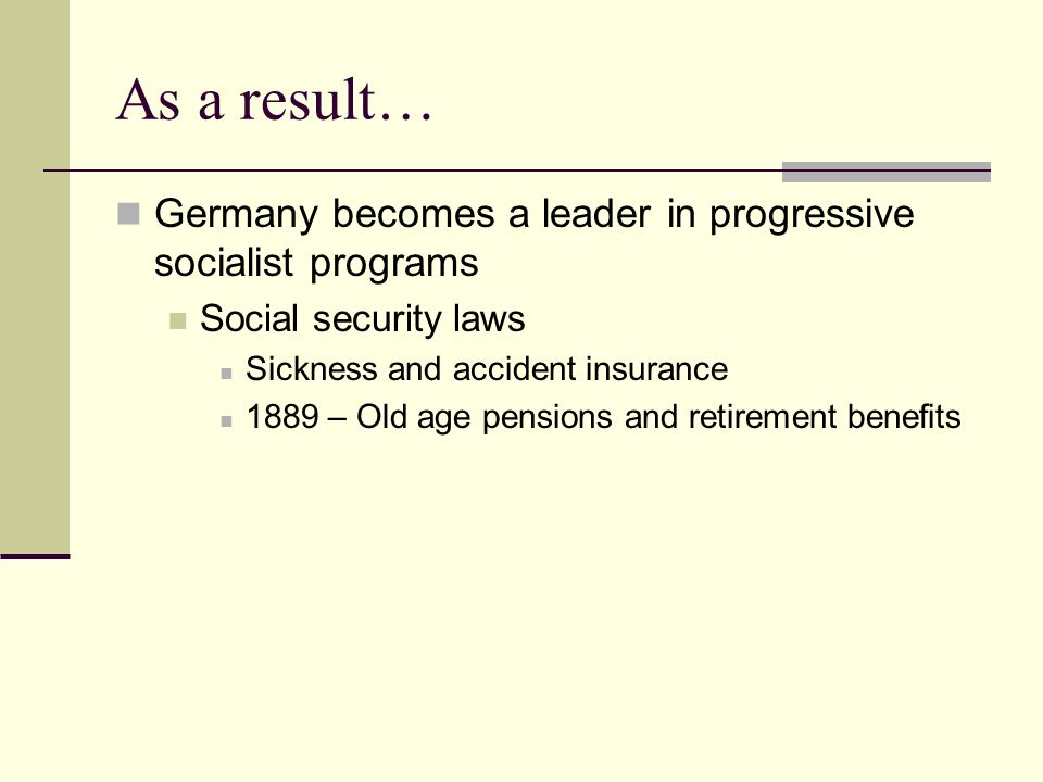 As a result…Germany becomes a leader in progressive socialist programs. Social security laws. Sickness and accident insurance.