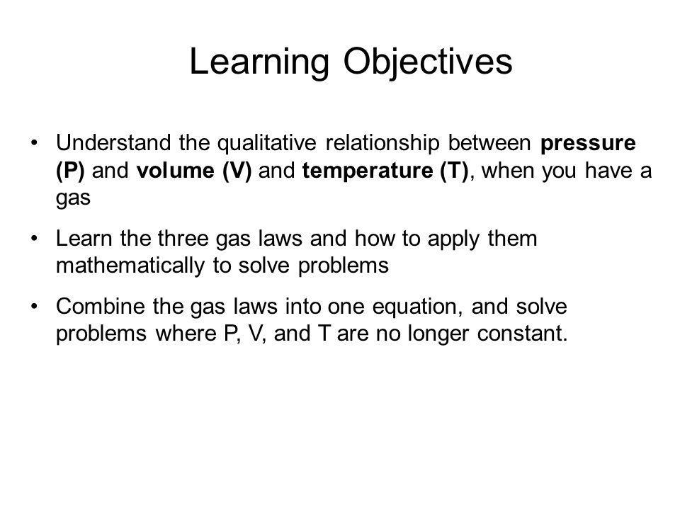 Learning Objectives Understand the qualitative relationship between pressure (P) and volume (V) and temperature (T), when you have a gas.