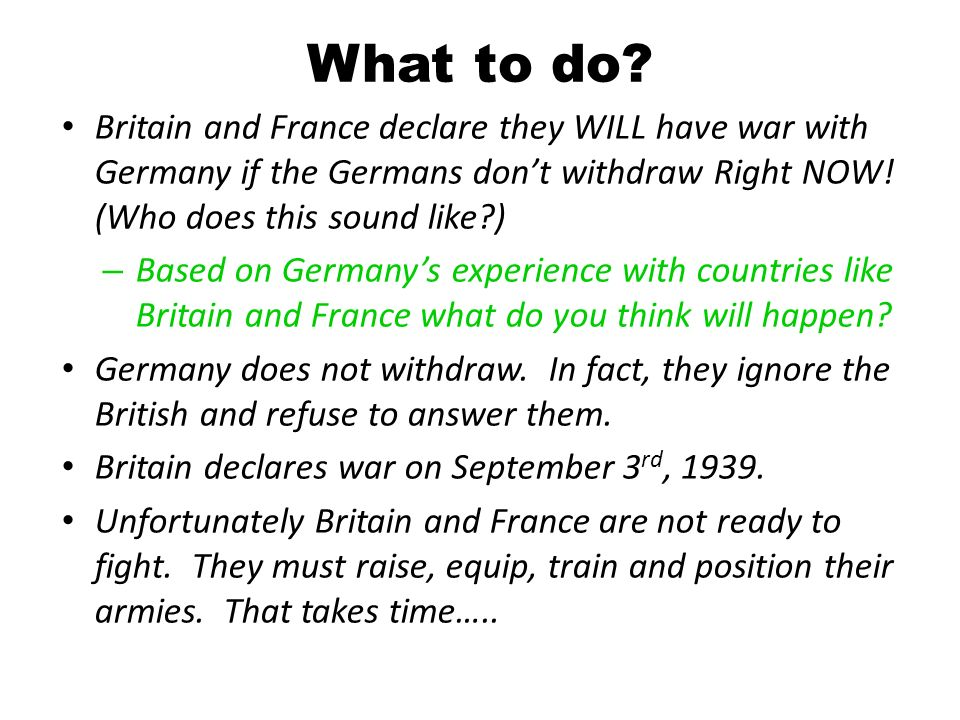 What to do Britain and France declare they WILL have war with Germany if the Germans don't withdraw Right NOW! (Who does this sound like )