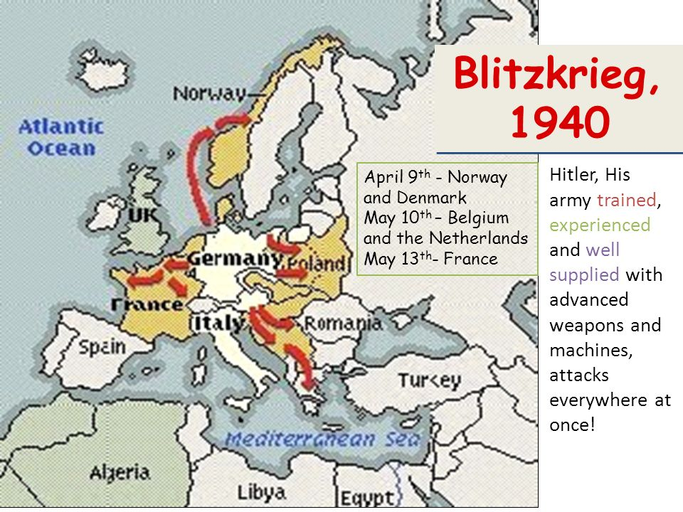 Blitzkrieg, 1940 Hitler, His army trained, experienced and well supplied with advanced weapons and machines, attacks everywhere at once!