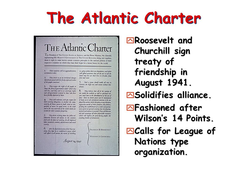 The Atlantic Charter Roosevelt and Churchill sign treaty of friendship in August 1941. Solidifies alliance.