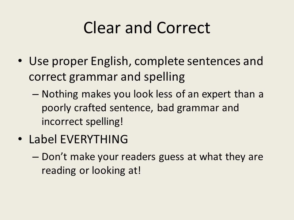 Clear and Correct Use proper English, complete sentences and correct grammar and spelling.