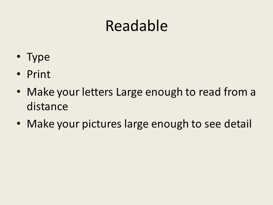 Readable Type. Print. Make your letters Large enough to read from a distance.