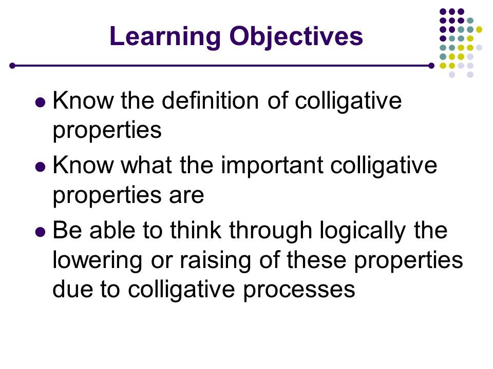 Learning Objectives Know the definition of colligative properties