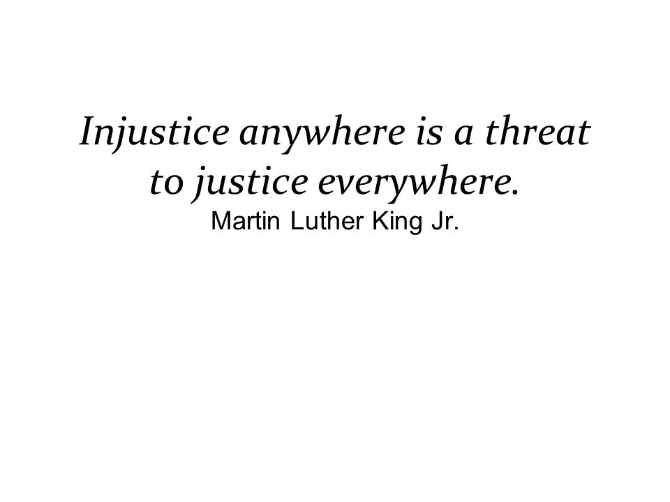 Injustice anywhere is a threat to justice everywhere