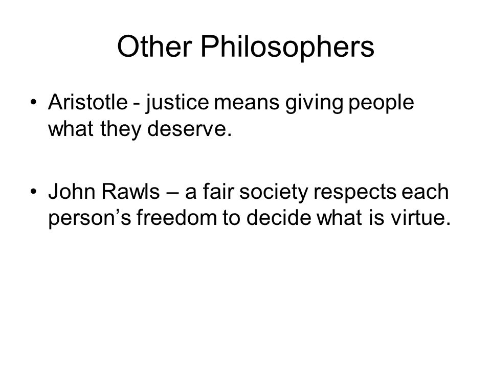 Other Philosophers Aristotle - justice means giving people what they deserve.