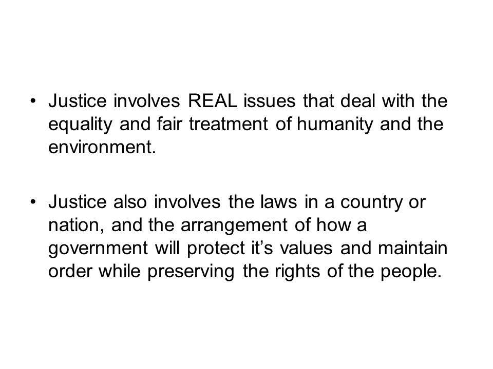 Justice involves REAL issues that deal with the equality and fair treatment of humanity and the environment.