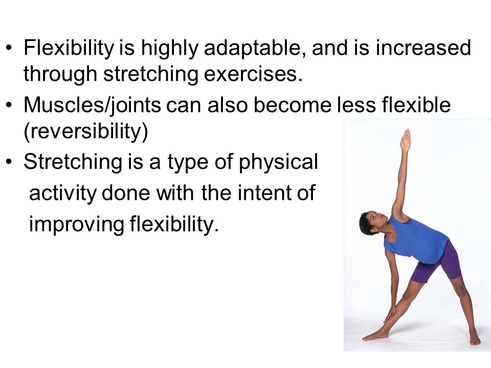 Flexibility is highly adaptable, and is increased through stretching exercises.