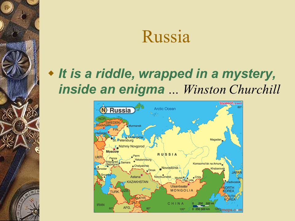 Russia It is a riddle, wrapped in a mystery, inside an enigma … Winston Churchill