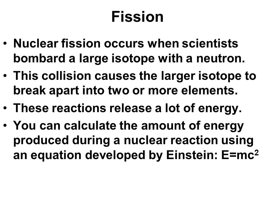 Fission Nuclear fission occurs when scientists bombard a large isotope with a neutron.