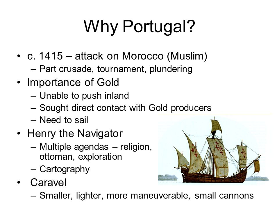 Why Portugal c. 1415 – attack on Morocco (Muslim) Importance of Gold