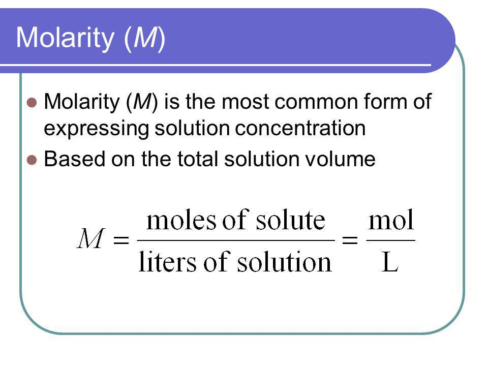 Molarity (M) Molarity (M) is the most common form of expressing solution concentration.