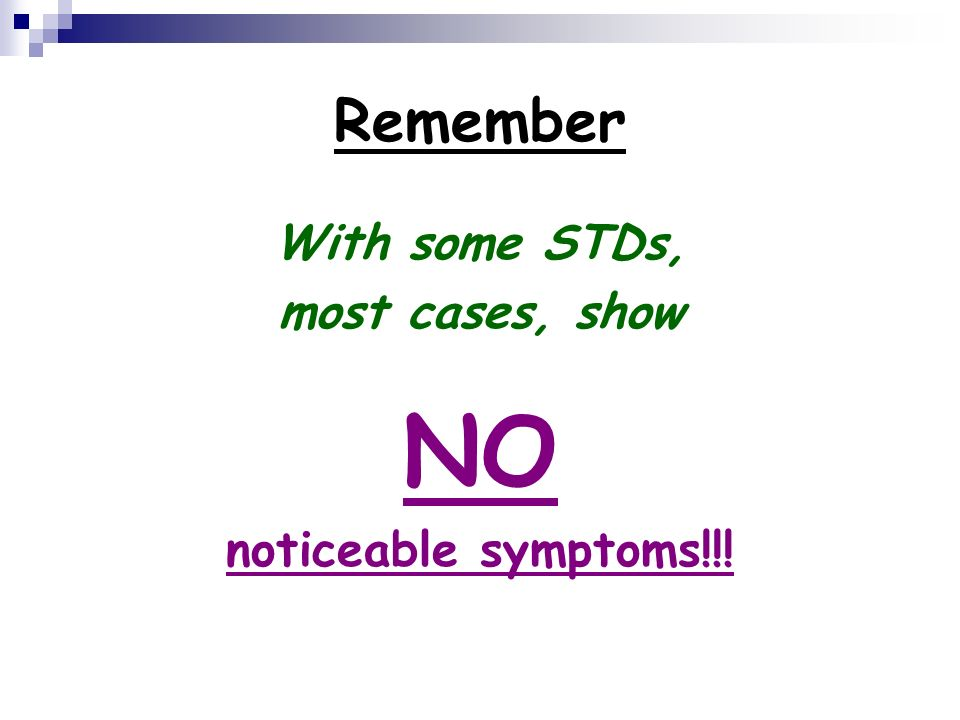 Remember With some STDs, most cases, show NO noticeable symptoms!!!