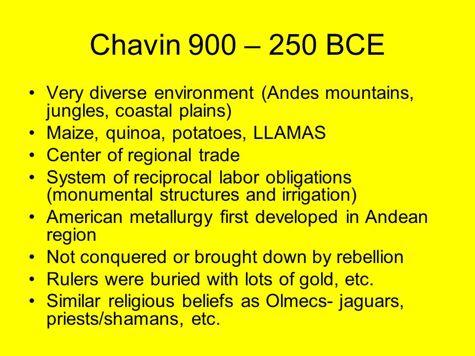 Chavin 900 – 250 BCE Very diverse environment (Andes mountains, jungles, coastal plains) Maize, quinoa, potatoes, LLAMAS.