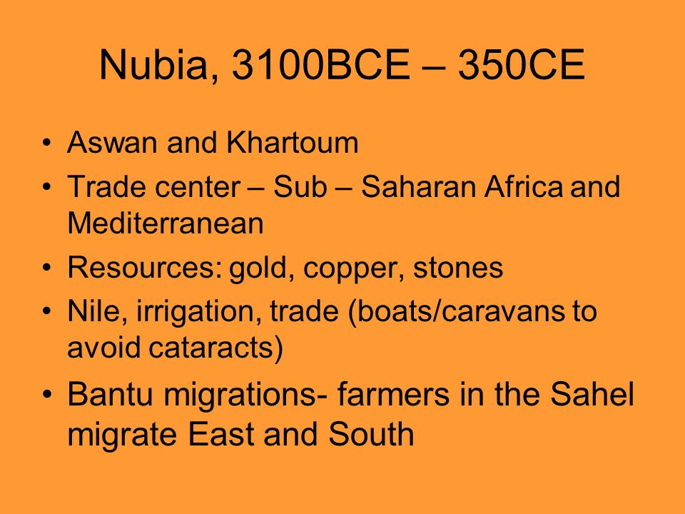 Nubia, 3100BCE – 350CE Aswan and Khartoum. Trade center – Sub – Saharan Africa and Mediterranean. Resources: gold, copper, stones.