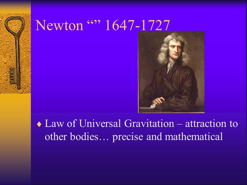 Newton 1647-1727 Law of Universal Gravitation – attraction to other bodies… precise and mathematical.