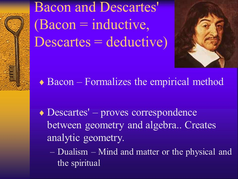 Bacon and Descartes (Bacon = inductive, Descartes = deductive)