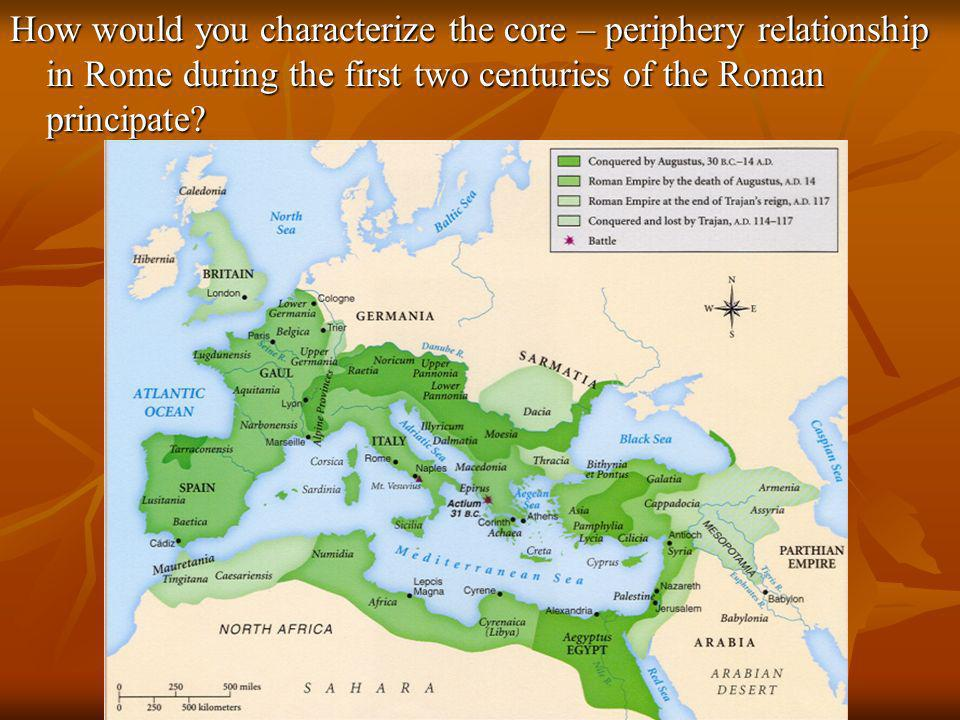 How would you characterize the core – periphery relationship in Rome during the first two centuries of the Roman principate