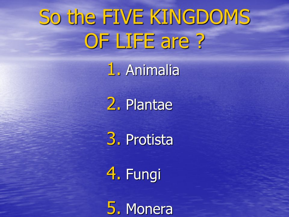 So the FIVE KINGDOMS OF LIFE are