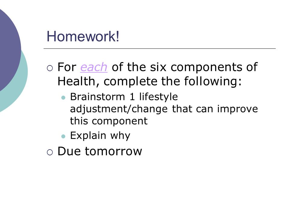 Homework! For each of the six components of Health, complete the following: Brainstorm 1 lifestyle adjustment/change that can improve this component.