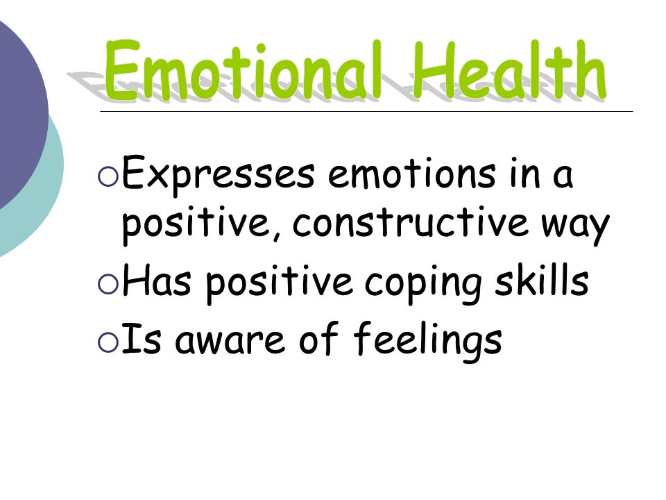 Emotional Health Expresses emotions in a positive, constructive way