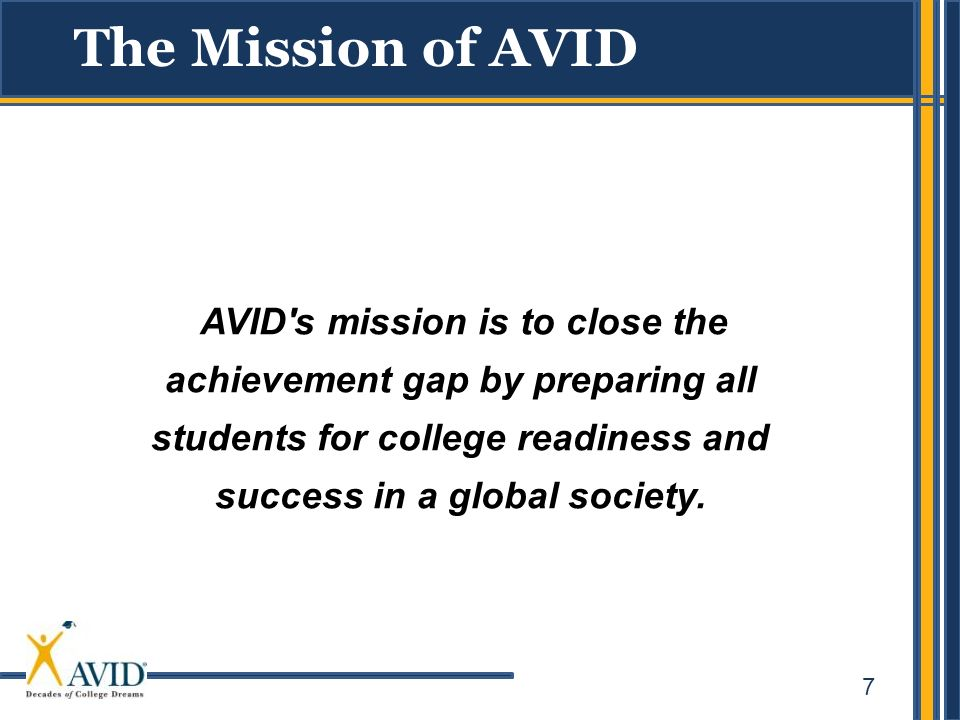 The Mission of AVID AVID s mission is to close the achievement gap by preparing all students for college readiness and success in a global society.