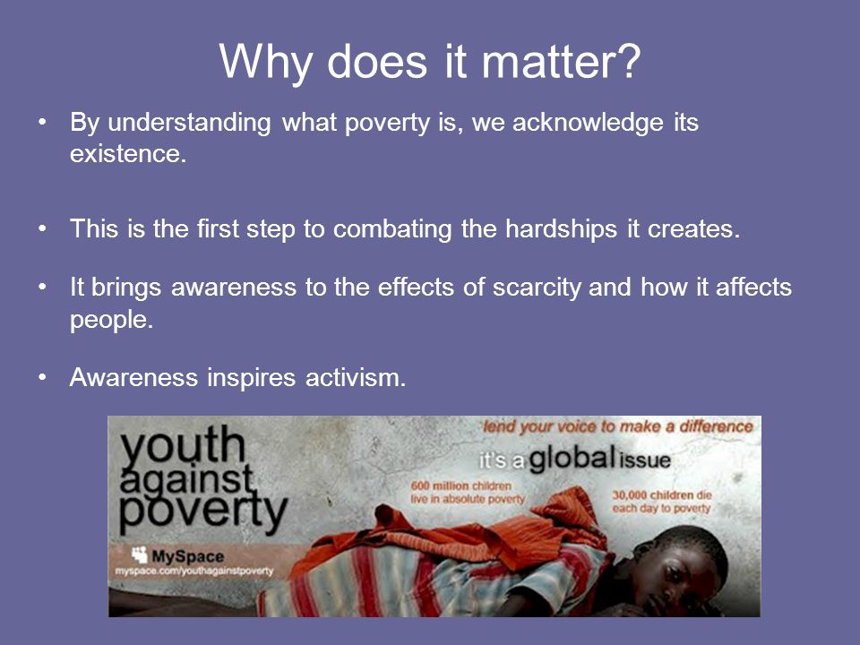 Why does it matter By understanding what poverty is, we acknowledge its existence. This is the first step to combating the hardships it creates.