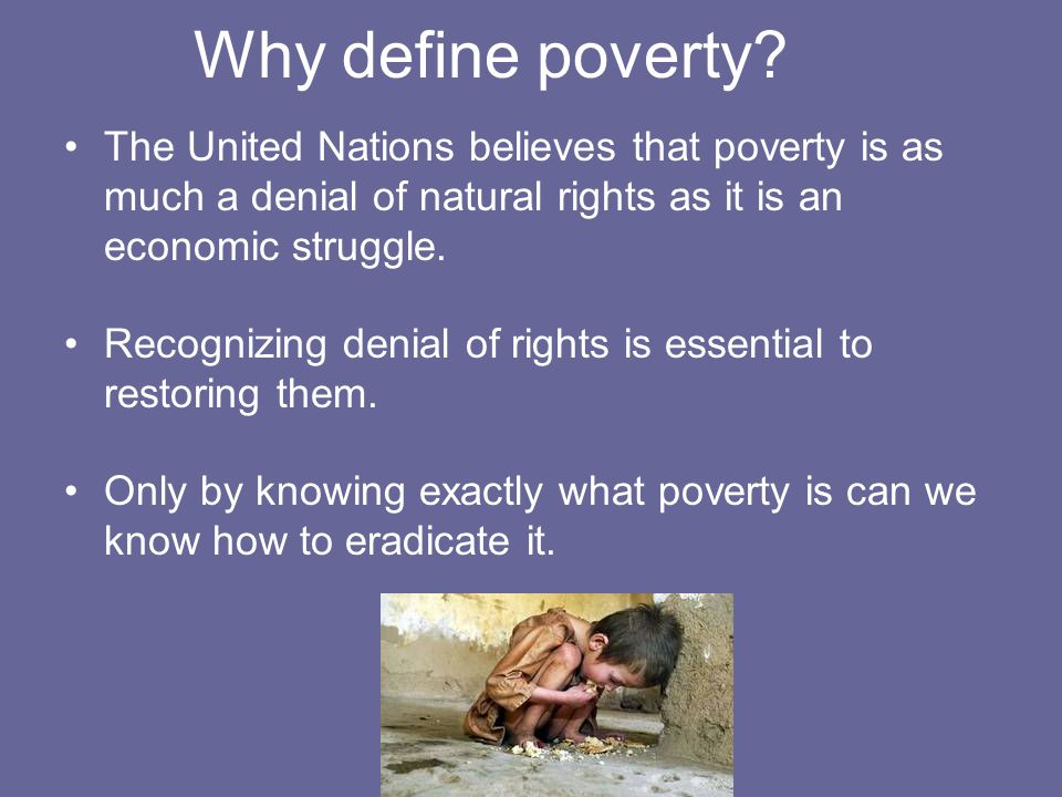 Why define poverty The United Nations believes that poverty is as much a denial of natural rights as it is an economic struggle.