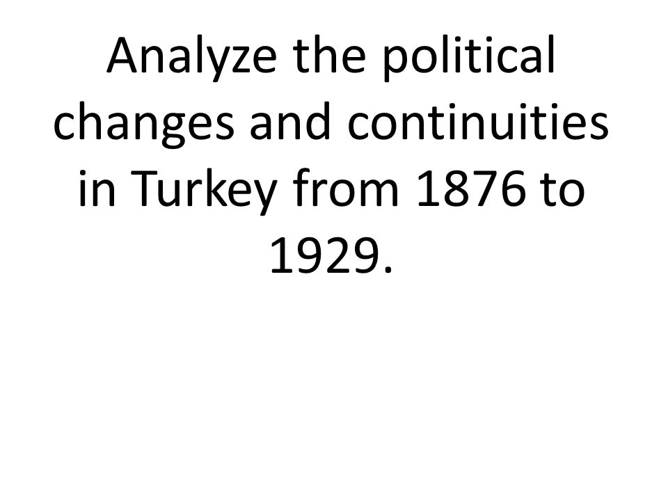 Analyze the political changes and continuities in Turkey from 1876 to 1929.
