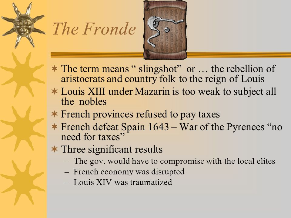 The Fronde The term means slingshot or … the rebellion of aristocrats and country folk to the reign of Louis.