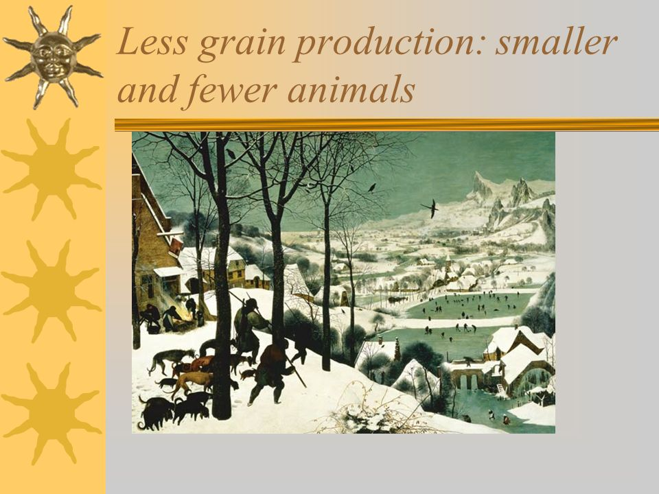 Less grain production: smaller and fewer animals