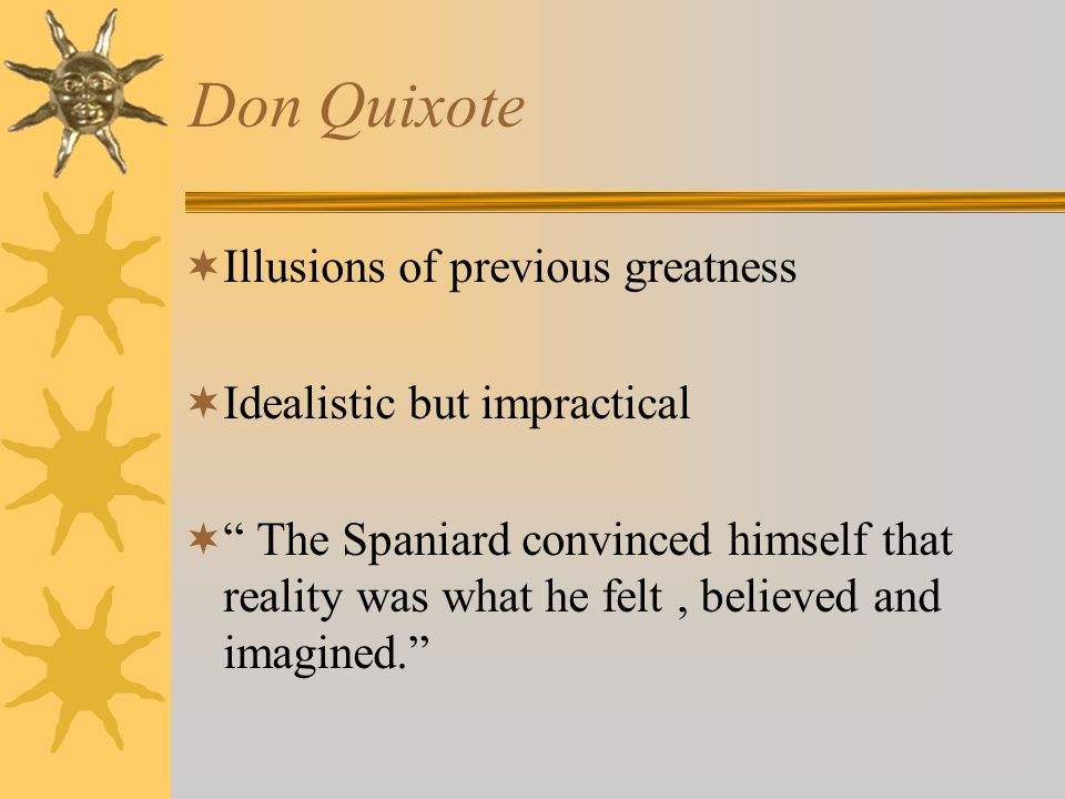 Don Quixote Illusions of previous greatness Idealistic but impractical