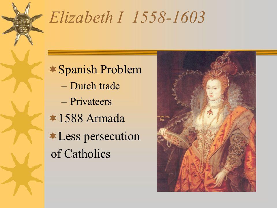Elizabeth I 1558-1603 Spanish Problem 1588 Armada Less persecution