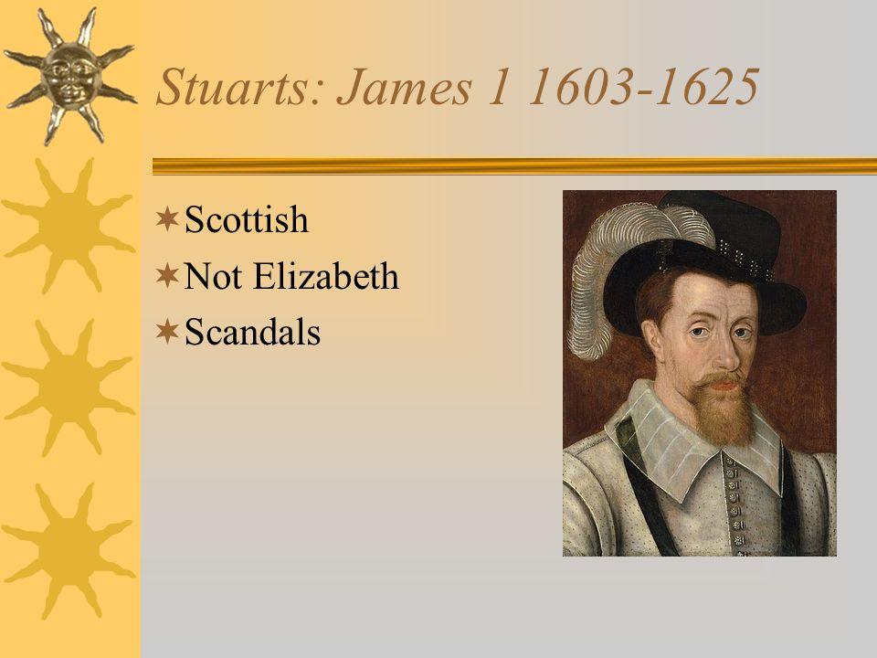 Stuarts: James 1 1603-1625 Scottish Not Elizabeth Scandals