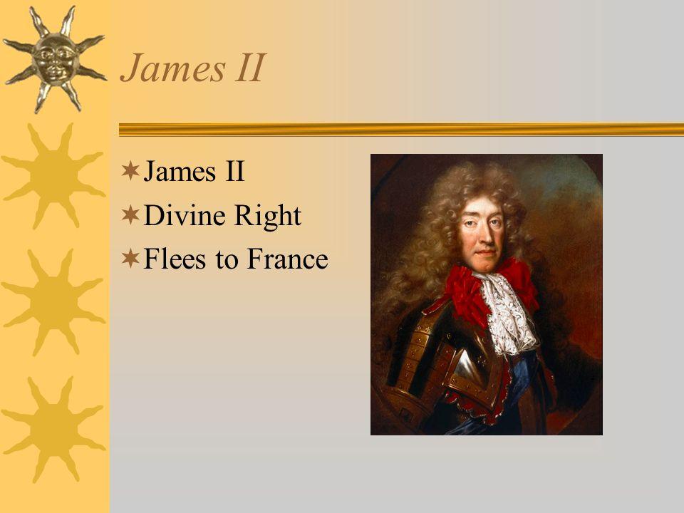 James II James II Divine Right Flees to France