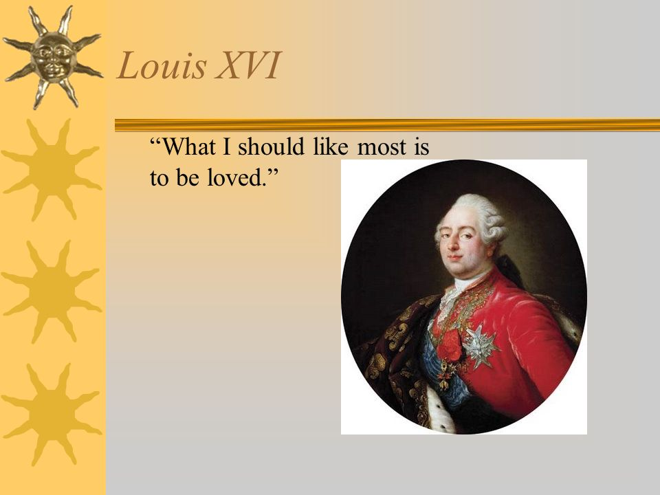Louis XVI What I should like most is to be loved.