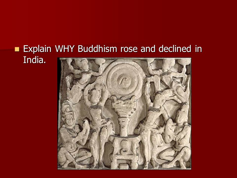 Explain WHY Buddhism rose and declined in India.