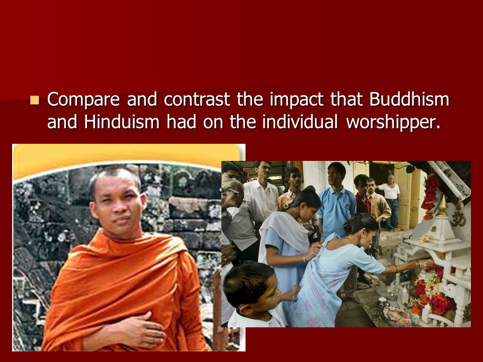 Compare and contrast the impact that Buddhism and Hinduism had on the individual worshipper.